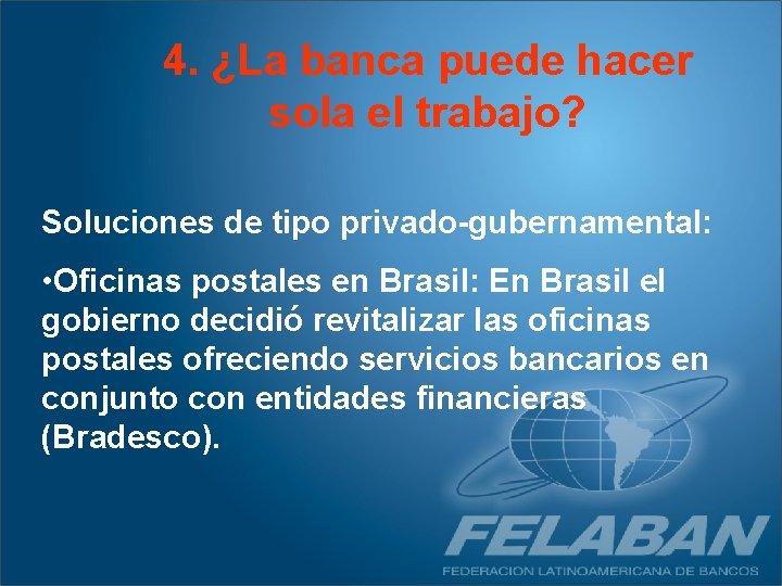 4. ¿La banca puede hacer sola el trabajo? Soluciones de tipo privado-gubernamental: • Oficinas