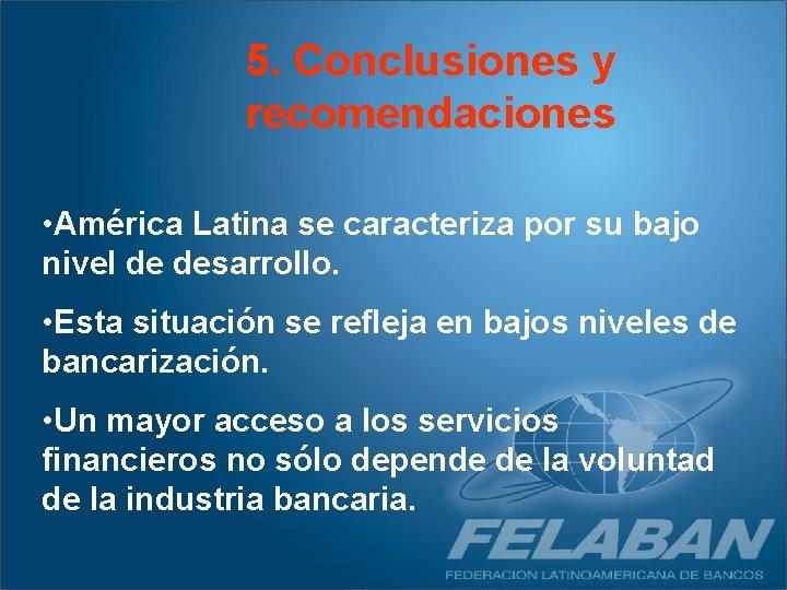5. Conclusiones y recomendaciones • América Latina se caracteriza por su bajo nivel de
