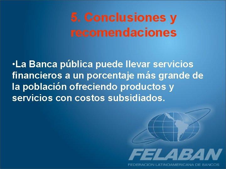 5. Conclusiones y recomendaciones • La Banca pública puede llevar servicios financieros a un