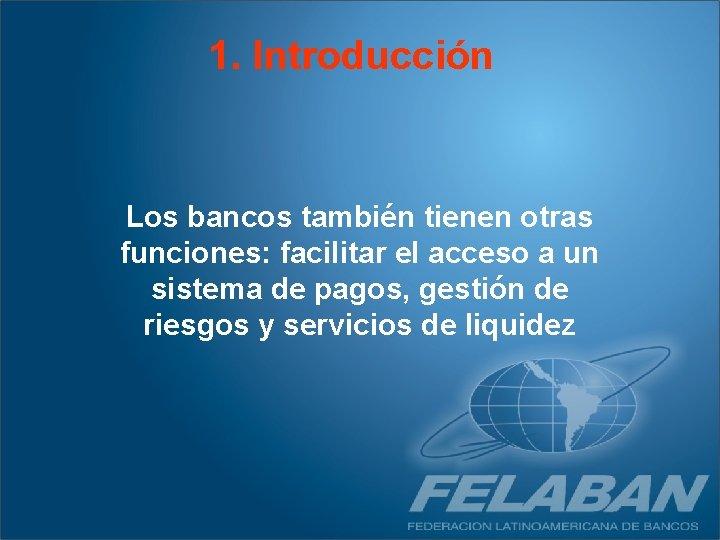 1. Introducción Los bancos también tienen otras funciones: facilitar el acceso a un sistema