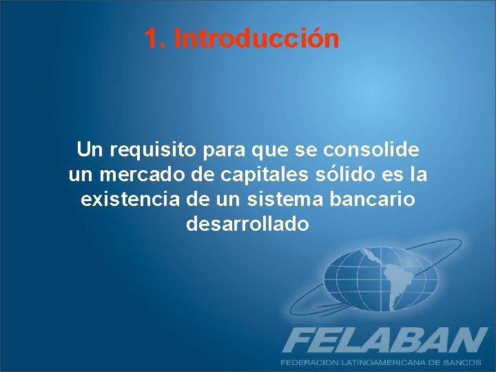 1. Introducción Un requisito para que se consolide un mercado de capitales sólido es
