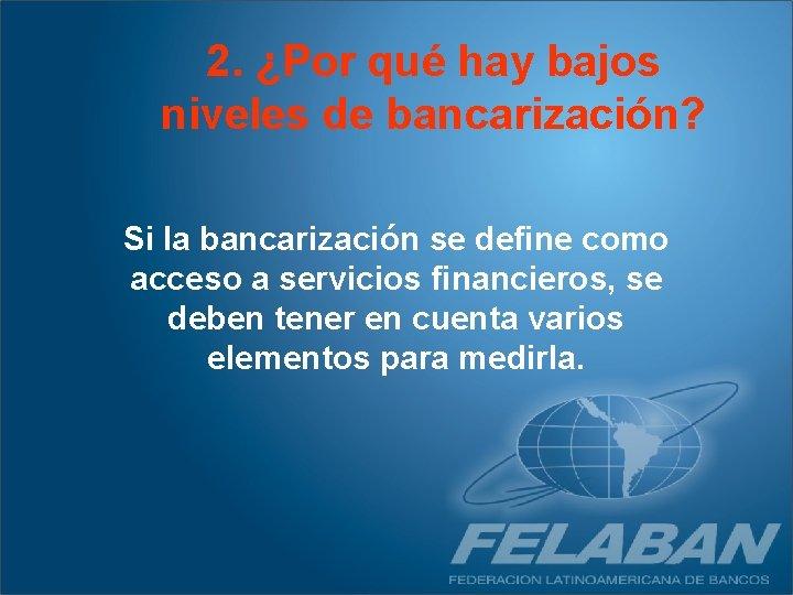 2. ¿Por qué hay bajos niveles de bancarización? Si la bancarización se define como