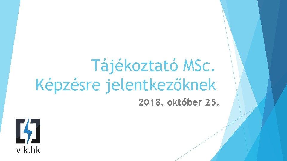 Tájékoztató MSc. Képzésre jelentkezőknek 2018. október 25.