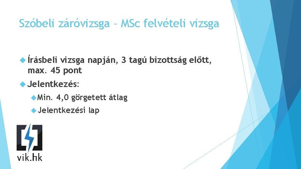 Szóbeli záróvizsga – MSc felvételi vizsga Írásbeli vizsga napján, 3 tagú bizottság előtt, max.