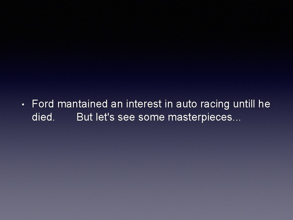 • Ford mantained an interest in auto racing untill he died. But let's