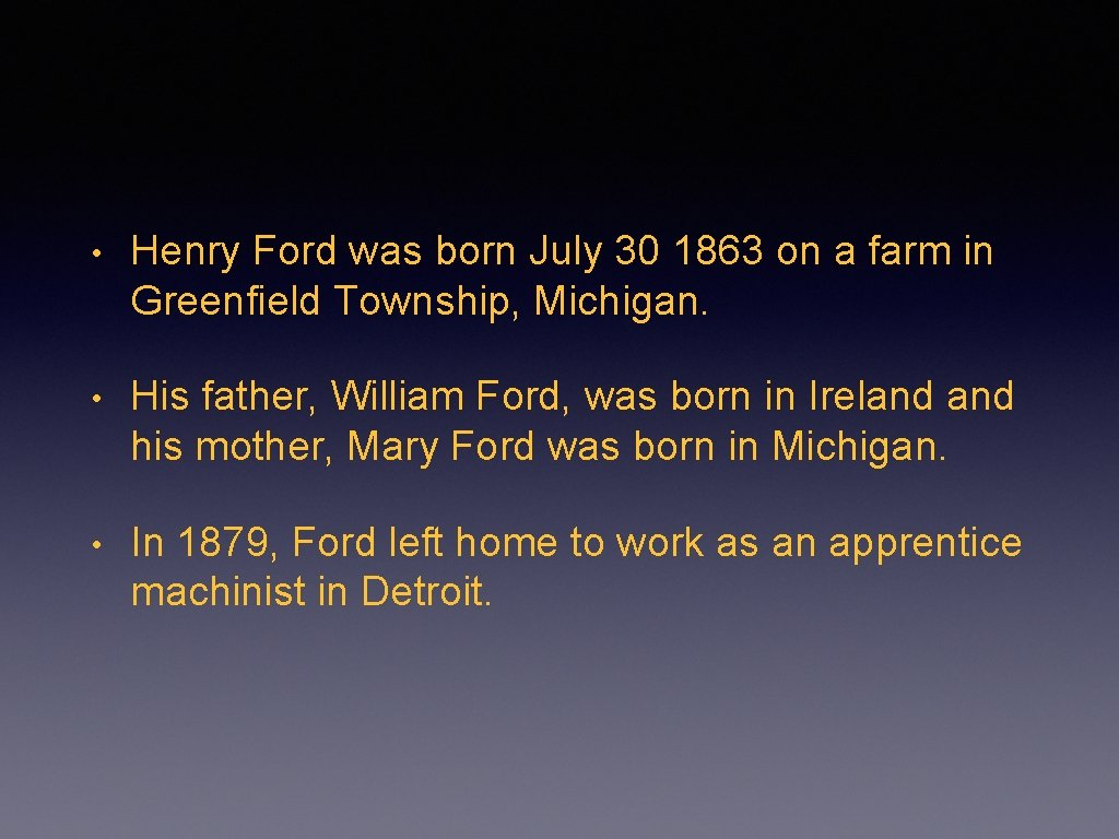 • Henry Ford was born July 30 1863 on a farm in Greenfield
