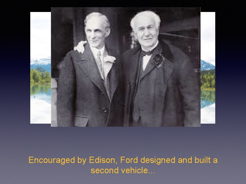 Encouraged by Edison, Ford designed and built a second vehicle. . .