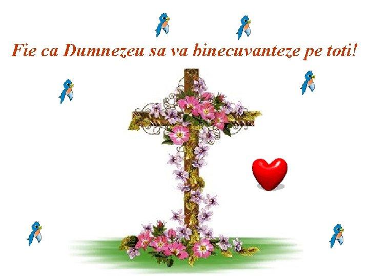 Fie ca Dumnezeu sa va binecuvanteze pe toti!