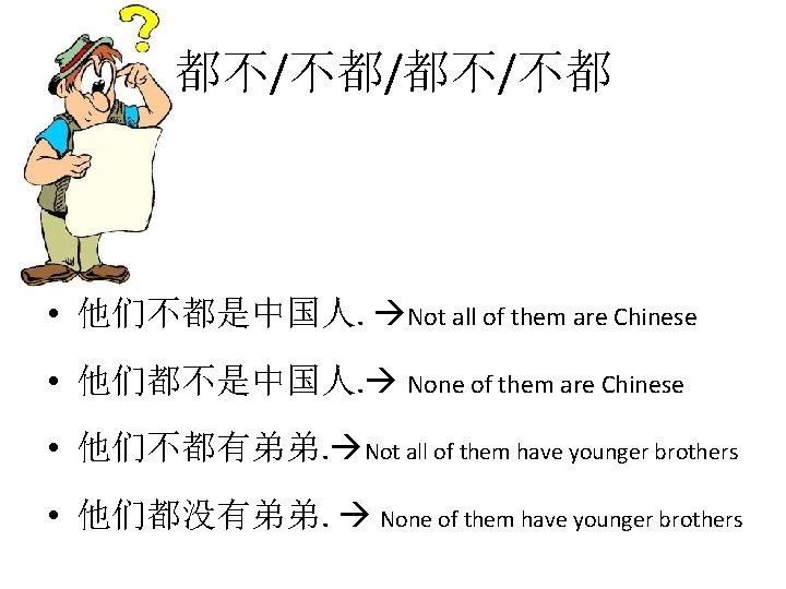 都不/不都/都不/不都 • 他们不都是中国人. Not all of them are Chinese • 他们都不是中国人. None of them