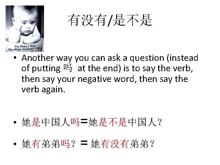 有没有/是不是 • Another way you can ask a question (instead of putting 吗 at