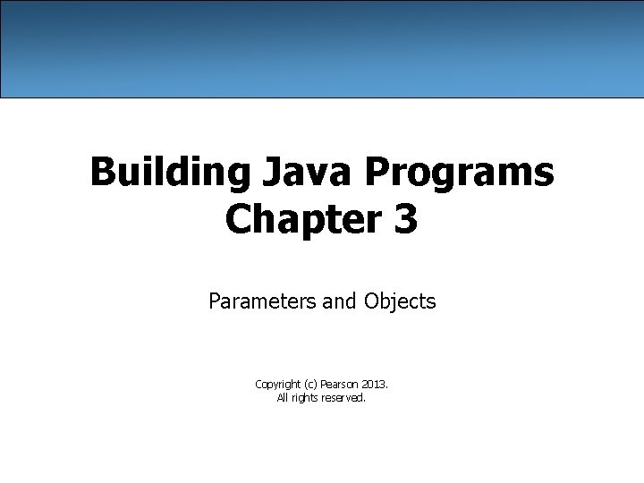 Building Java Programs Chapter 3 Parameters and Objects Copyright (c) Pearson 2013. All rights