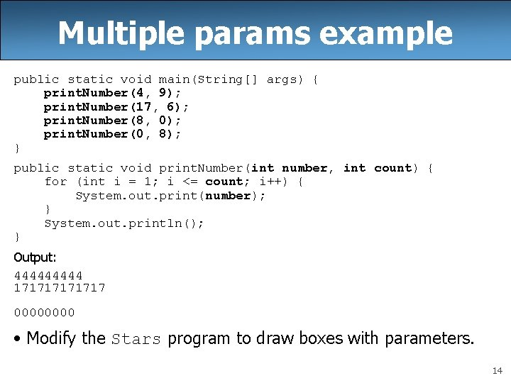 Multiple params example public static void main(String[] args) { print. Number(4, 9); print. Number(17,