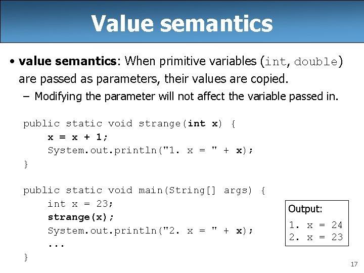Value semantics • value semantics: When primitive variables (int, double) are passed as parameters,