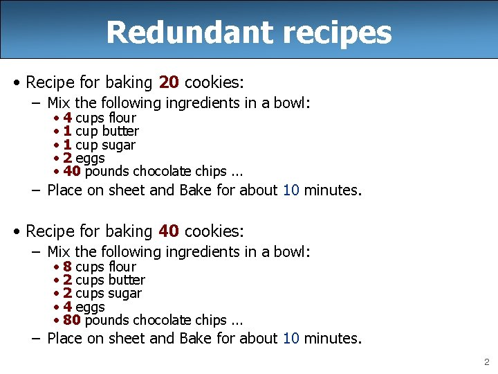 Redundant recipes • Recipe for baking 20 cookies: – Mix the following ingredients in