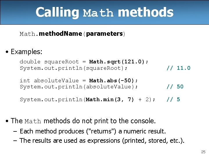 Calling Math methods Math. method. Name(parameters) • Examples: double square. Root = Math. sqrt(121.