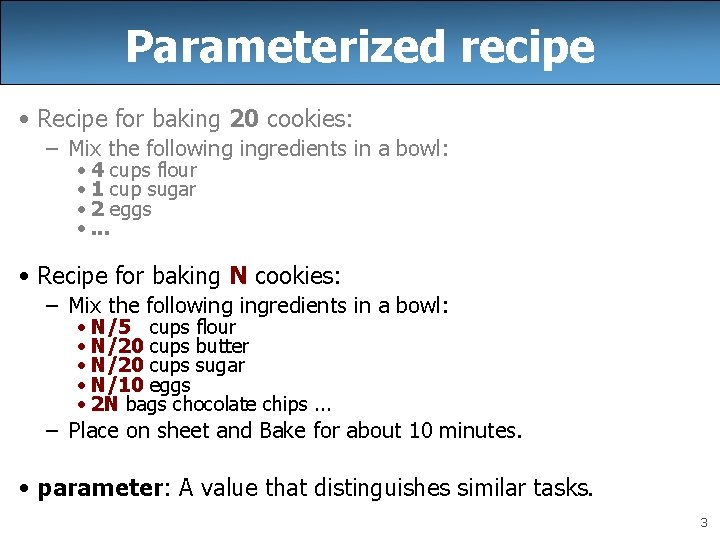 Parameterized recipe • Recipe for baking 20 cookies: – Mix the following ingredients in