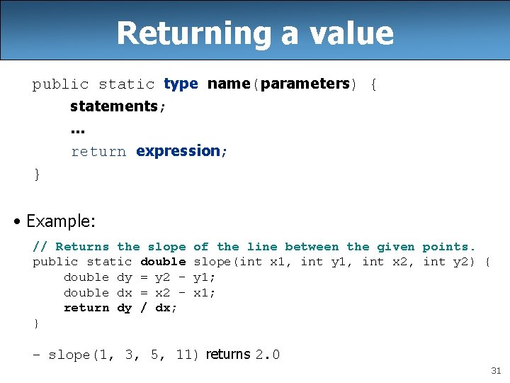 Returning a value public static type name(parameters) { statements; . . . return expression;
