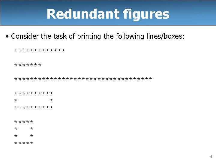 Redundant figures • Consider the task of printing the following lines/boxes: ********************* ***** *