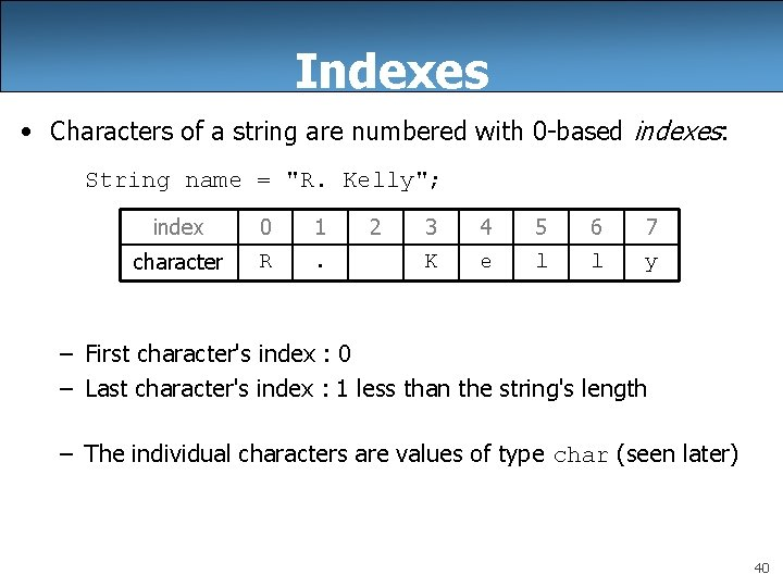 Indexes • Characters of a string are numbered with 0 -based indexes: String name