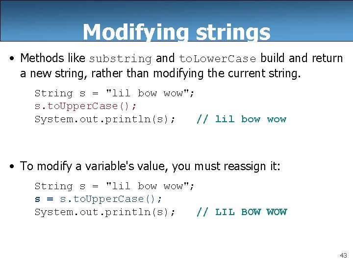 Modifying strings • Methods like substring and to. Lower. Case build and return a