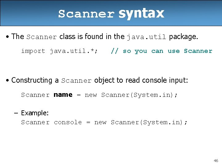 Scanner syntax • The Scanner class is found in the java. util package. import