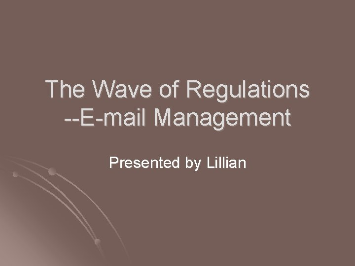The Wave of Regulations --E-mail Management Presented by Lillian