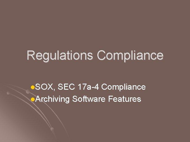 Regulations Compliance l. SOX, SEC 17 a-4 Compliance l. Archiving Software Features