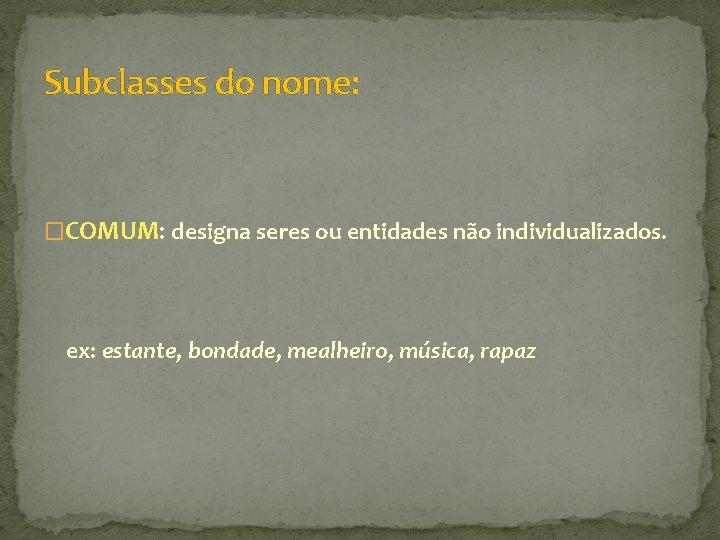 Subclasses do nome: �COMUM: designa seres ou entidades não individualizados. ex: estante, bondade, mealheiro,