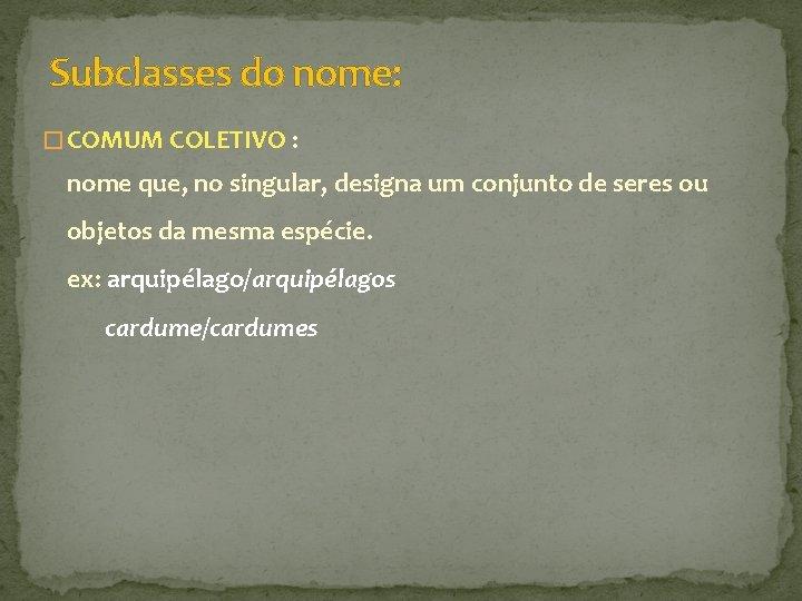 Subclasses do nome: � COMUM COLETIVO : nome que, no singular, designa um conjunto