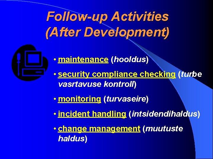 Follow-up Activities (After Development) • maintenance (hooldus) • security compliance checking (turbe vasrtavuse kontroll)