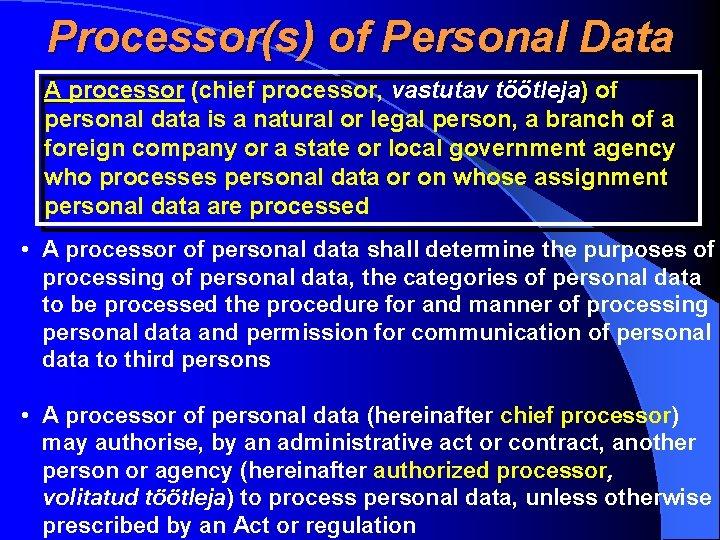 Processor(s) of Personal Data A processor (chief processor, vastutav töötleja) of A personal data