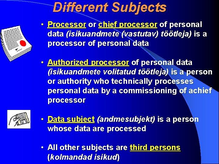 Different Subjects • Processor or chief processor of personal data (isikuandmete (vastutav) töötleja) is