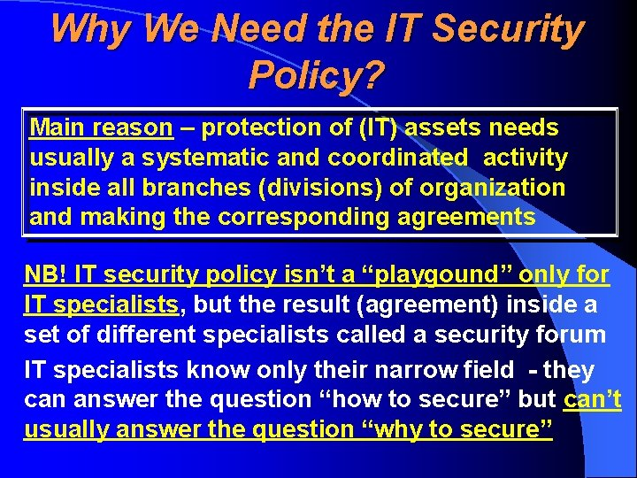 Why We Need the IT Security Policy? Main reason – protection of (IT) assets