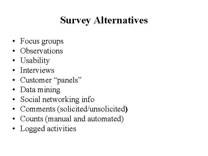 "Survey Alternatives • • • Focus groups Observations Usability Interviews Customer ""panels"" Data mining"