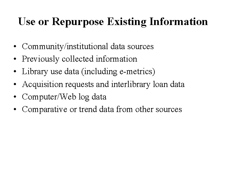 Use or Repurpose Existing Information • • • Community/institutional data sources Previously collected information