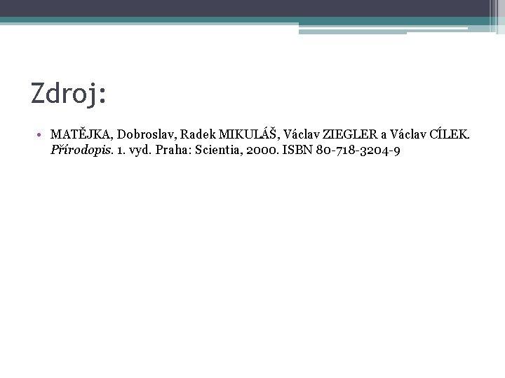 Zdroj: • MATĚJKA, Dobroslav, Radek MIKULÁŠ, Václav ZIEGLER a Václav CÍLEK. Přírodopis. 1. vyd.