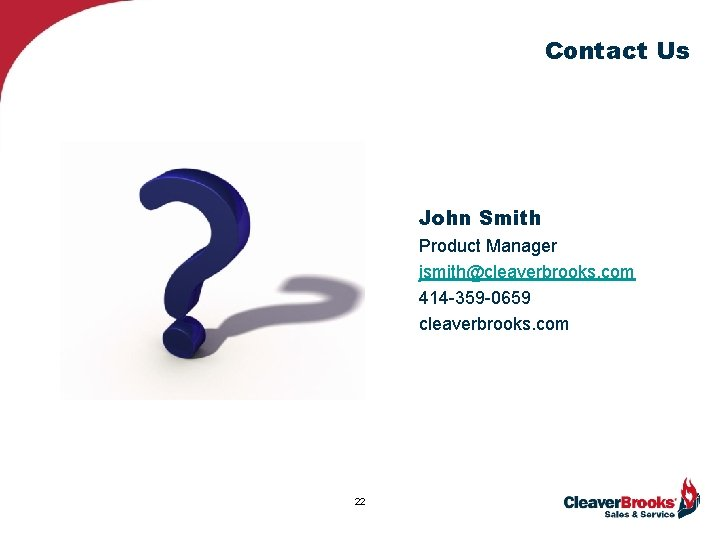 Contact Us John Smith Product Manager jsmith@cleaverbrooks. com 414 -359 -0659 cleaverbrooks. com 22