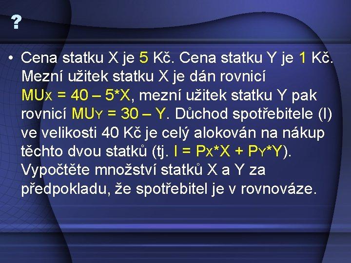? • Cena statku X je 5 Kč. Cena statku Y je 1 Kč.