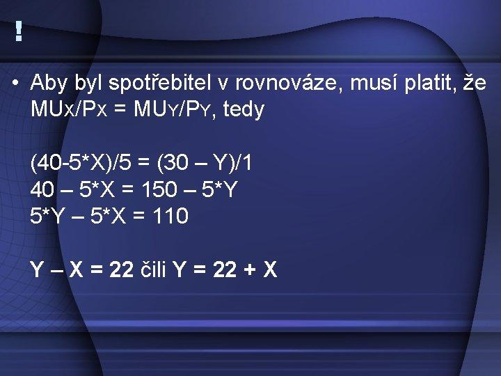 ! • Aby byl spotřebitel v rovnováze, musí platit, že MUX/PX = MUY/PY, tedy