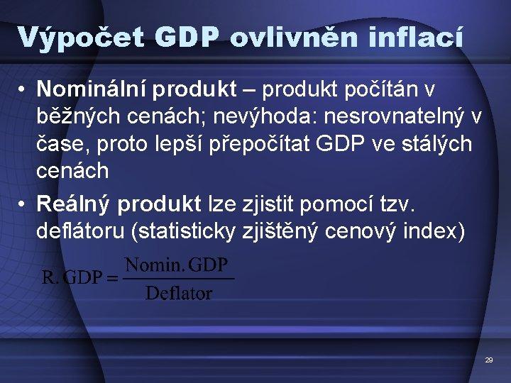 Výpočet GDP ovlivněn inflací • Nominální produkt – produkt počítán v běžných cenách; nevýhoda: