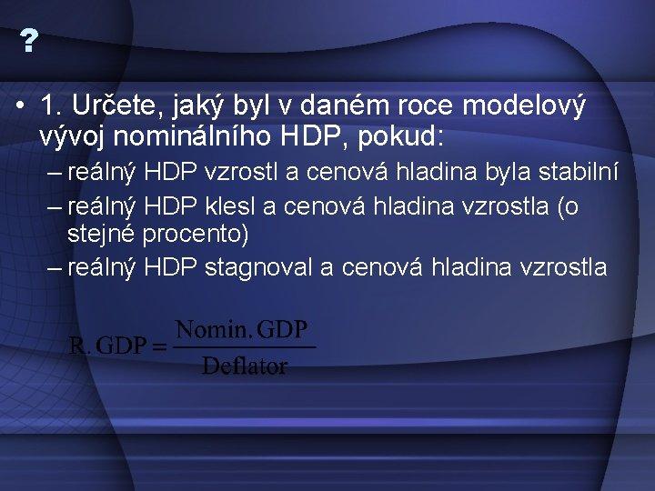 ? • 1. Určete, jaký byl v daném roce modelový vývoj nominálního HDP, pokud: