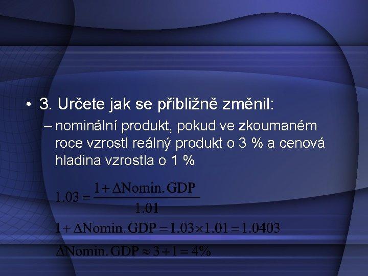 • 3. Určete jak se přibližně změnil: – nominální produkt, pokud ve zkoumaném