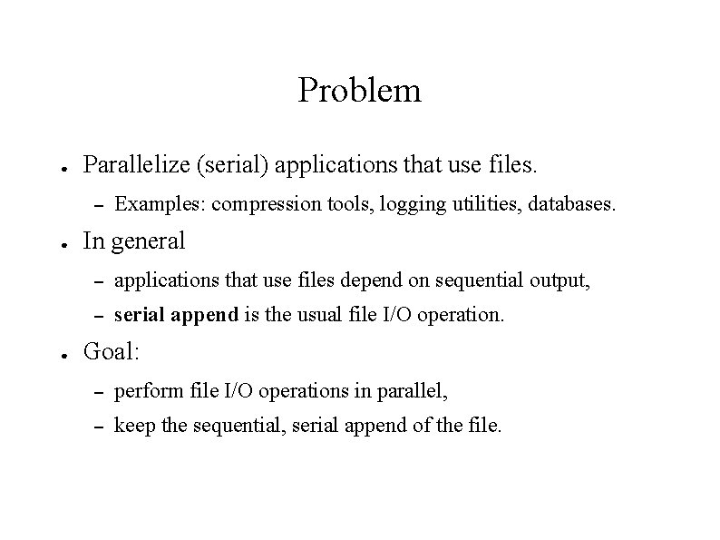 Problem ● Parallelize (serial) applications that use files. – ● ● Examples: compression tools,
