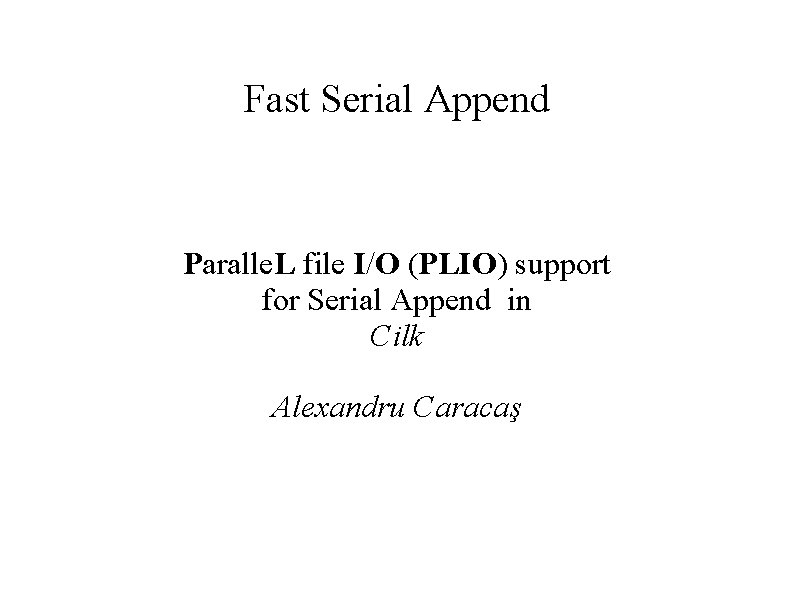 Fast Serial Append Paralle. L file I/O (PLIO) support for Serial Append in Cilk