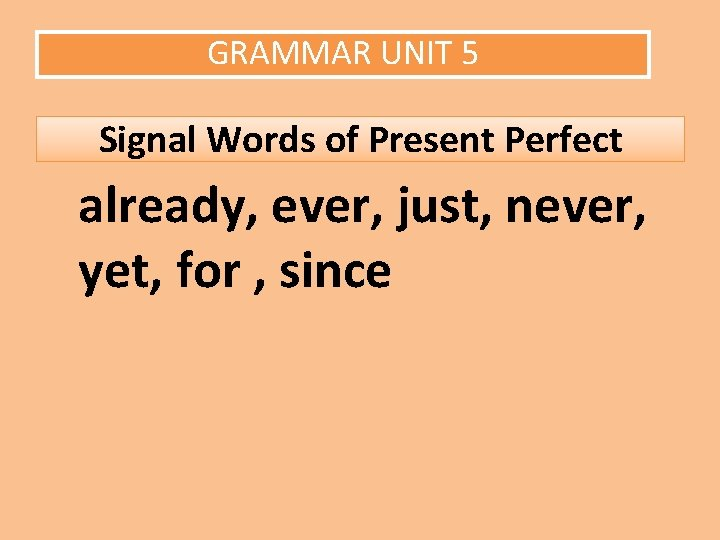 GRAMMAR UNIT 5 Signal Words of Present Perfect already, ever, just, never, yet, for