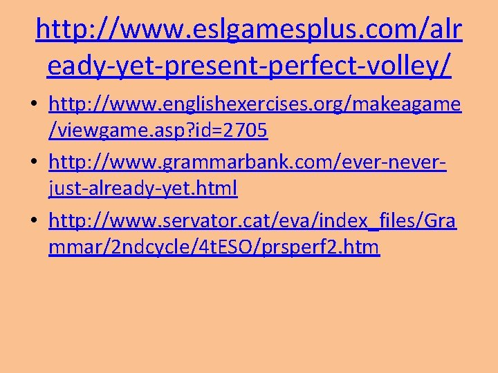 http: //www. eslgamesplus. com/alr eady-yet-present-perfect-volley/ • http: //www. englishexercises. org/makeagame /viewgame. asp? id=2705 •