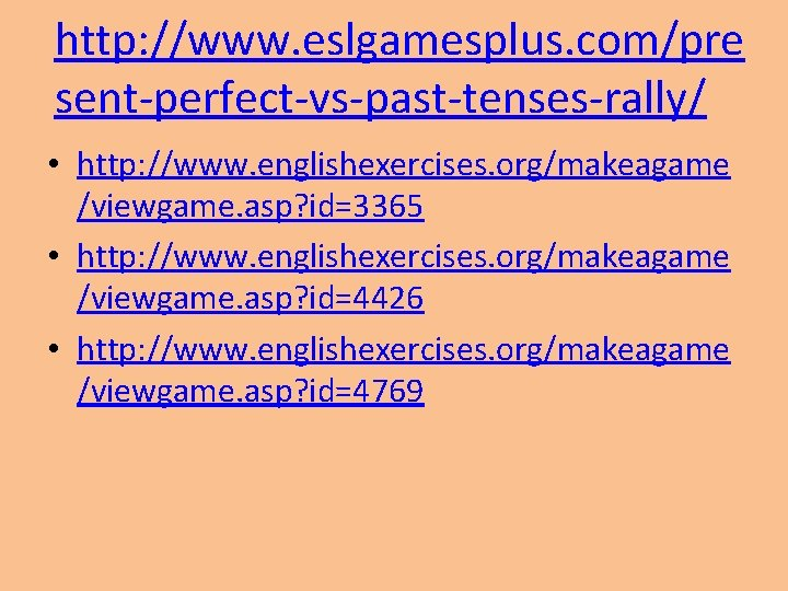 http: //www. eslgamesplus. com/pre sent-perfect-vs-past-tenses-rally/ • http: //www. englishexercises. org/makeagame /viewgame. asp? id=3365 •