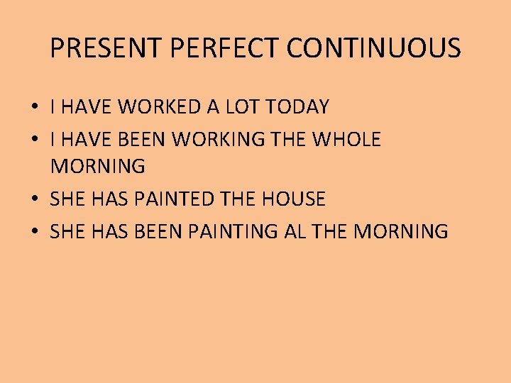 PRESENT PERFECT CONTINUOUS • I HAVE WORKED A LOT TODAY • I HAVE BEEN