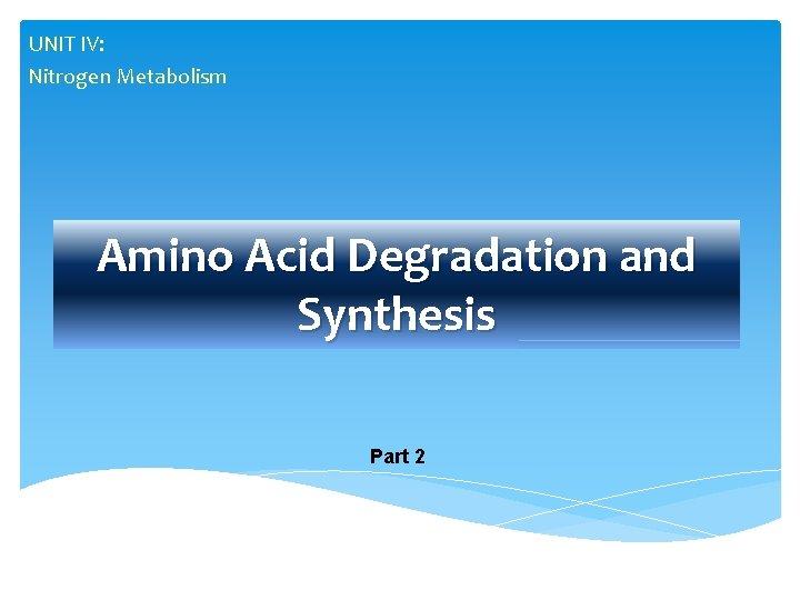 UNIT IV: Nitrogen Metabolism Amino Acid Degradation and Synthesis Part 2