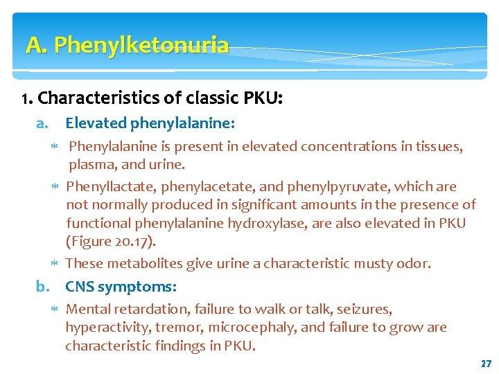 A. Phenylketonuria 1. Characteristics of classic PKU: a. Elevated phenylalanine: Phenylalanine is present in
